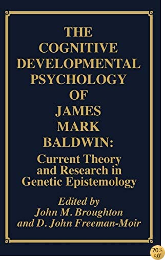 The Cognitive Developmental Psychology of James Mark Baldwin: Current Theory and Research in Genetic Epistemology (Publications for the Advancement of Theory and History in Ps)