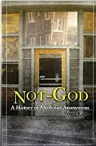 Not God: A History of Alcoholics Anonymous…