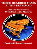 Fallows-Hammond, Patricia: Three Hundred Years at the Keyboard: A Piano Source Book from Bach to the Moderns  Historical Background, Composers, Styles, Compositions, National