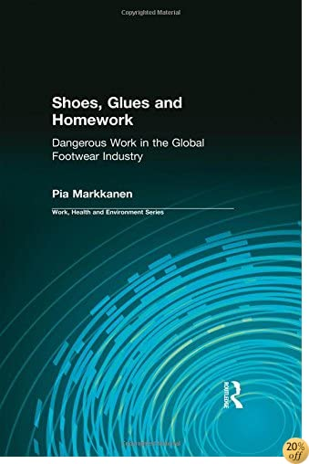 Shoes, Glues and Homework: Dangerous Work in the Global Footwear Industry (Work, Health and Environment Series)