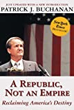 Buchanan, Patrick J.: A Republic, Not an Empire: Reclaiming America&#39;s Destiny