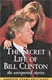 Evans-Pritchard, Ambrose: The Secret Life of Bill Clinton: The Unreported Stories