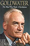Edwards, Lee: Goldwater: The Man Who Made a Revolution