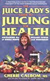 Calbom, Cherie: The Juice Lady&#39;s Guide To Juicing for Health