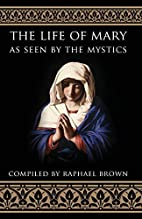 The Life of Mary: As Seen by the Mystics by…