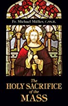 The Holy Sacrifice of the Mass by Michael…