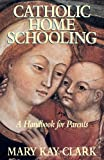Clark, Mary Kay: Catholic Home Schooling: A Handbook for Parents