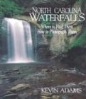 Adams, Kevin: North Carolina Waterfalls: Where to Find Them, How to Photograph Them
