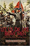Barefoot, Daniel W.: Let Us Die Like Brave Men: Behind The Dying Words Of Confederate Warriors