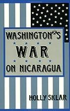Washington's War on Nicaragua by Holly Sklar