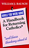 Dausch, William J.: While You Were Gone: A Handbook for Returning Catholics, and Those Thinking About It