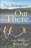 Kerasote, Ted: Out There: In the Wild in a Wired Age