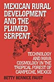 Faust, Betty Bernice: Mexican Rural Development and the Plumed Serpent: Technology and Maya Cosmology in the Tropical Forest of Campeche, Mexico