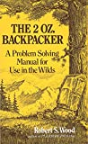 Wood, Robert S.: The 2 Oz. Backpacker: A Problem Solving Manual for Use in the Wilds