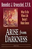 Groeschel, Benedict J.: Arise from Darkness: When Life Doesn&#39;t Make Sense