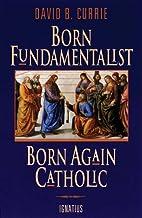 Born Fundamentalist, Born Again Catholic by…