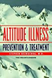 Bezruchka, Stephen: Altitude Illness: Prevention & Treatment  How to Stay Healthy at Altitude  From Resort Skiing to Himalayan Climbing