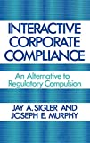 Murphy, Joseph: Interactive Corporate Compliance: An Alternative to Regulatory Compulsion