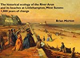 Morton, Brian: The The Historical Ecology of the River Arun and its Beaches at Littlehampton, West Sussex: 1000 Years of Change (Ray Society Publications) (v. 169)