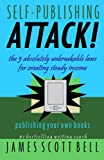 Bell, James Scott: Self Publishing Attack!: The 5 Absolutely Unbreakable Laws for Creating Steady Income Publishing Your Own Books