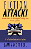 Bell, James Scott: Fiction Attack!: Insider Secrets for Writing and Selling Your Novels & Stories For Self-Published and Traditional Authors