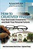 Alvis, Susan Smith: How to Creatively Finance Your Real Estate Investments and Build Your Personal Fortune: What Smart Investors Need to Know-Explained Simply