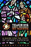 Robert Kolb: Teaching God's Children His Teaching: A guide for the study of Luther's Catechism
