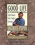 Pepin, Jacques: Good Life Cooking: Light Classics from Today&#39;s Gourmet