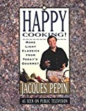 Pepin, Jacques: Happy Cooking!: More Light Classics from &quot;Today&#39;s Gourmet&quot;
