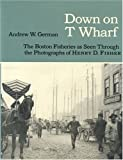 German, Andrew W.: Down on t Wharf: The Boston Fisheries As Seen Through the Photographs of Henry D. Fisher
