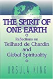 King, Ursula: Spirit of One Earth: Reflections on Teilhard De Chardin and Global Spirituality