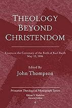 Theology beyond Christendom : essays on the…