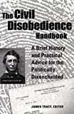 Tracy, James: The Civil Disobedience Handbook: A Brief History and Practical Advice for the Politically Disenchanted