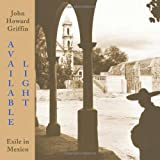 Griffin, John Howard: Available Light: Exile in Mexico