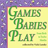 Lansky, Vicki: Games Babies Play: From Birth to Twelve Months
