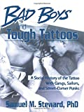 Steward, Samuel M.: Bad Boys and Tough Tattoos: A Social History of the Tattoo With Gangs, Sailors, and Street-Corner Punks, 1950-1965
