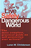 Loren W. Christensen: How to Live Safely in a Dangerous World: The Most Complete, Practical Guide of Self....