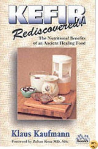 Kefir Rediscovered!: The Nutritional Benefits of an Ancient Healing Food (Kaufmann Food Series)