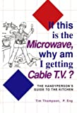 Thompson, Tim: If This Is the Microwave, Why Am I Getting Cable Tv?: The Handyperson's Guide to the Kitchen