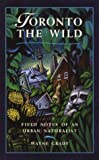 Wayne Grady: Toronto the Wild: Field Notes of an Urban Naturalist