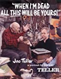 Teller: When I&#39;m Dead All This Will Be Yours: Joe Teller -- A Portrait by His Kid