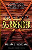 Singerman, Barbara J.: Beyond Surrender: One Family's Quest to Bring Light to a Dark and Desperate World