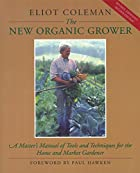 The New Organic Grower: A Master's Manual of…