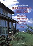 Clark, Sam: Independent Builder: Designing & Building a House Your Own Way