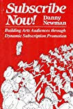 Newman, Danny: Subscribe Now: Building Arts Audiences Through Dynamic Subscription Promotion
