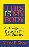 Shea, Mark P.: This Is My Body: An Evangelical Discovers the Real Presence