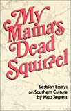Segrest, Mab: My Mama&#39;s Dead Squirrel: Lesbian Essays on Southern Culture