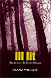 Wright, Franz: Ill Lit: Selected &amp; New Poems