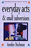 Hochman, Anndee: Everyday Acts & Small Subversions: Women Reinventing Family, Community, and Home