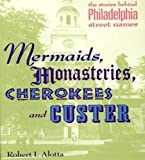 Alotta, Robert: Mermaids, Monasteries, Cherokees and Custer: The Stories Behind Philadelphia Street Names